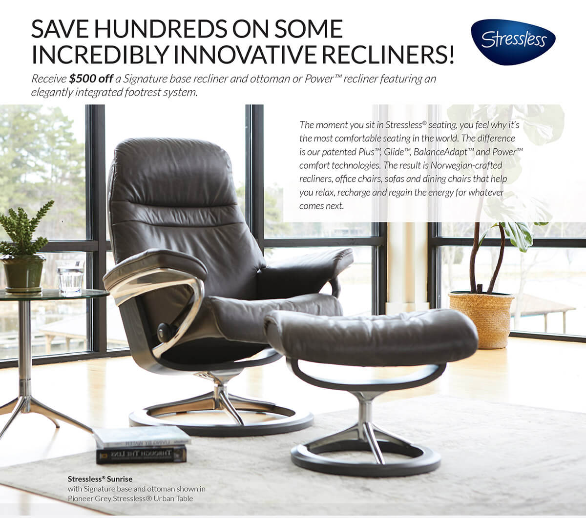 SAVE HUNDREDS ON SOME INCREDIBLY INNOVATIVE RECLINERS from Stressless! Receive $500 OFF a Signature base recliner and ottoman or Power recliner featuring an elegantly integrated footrest system.